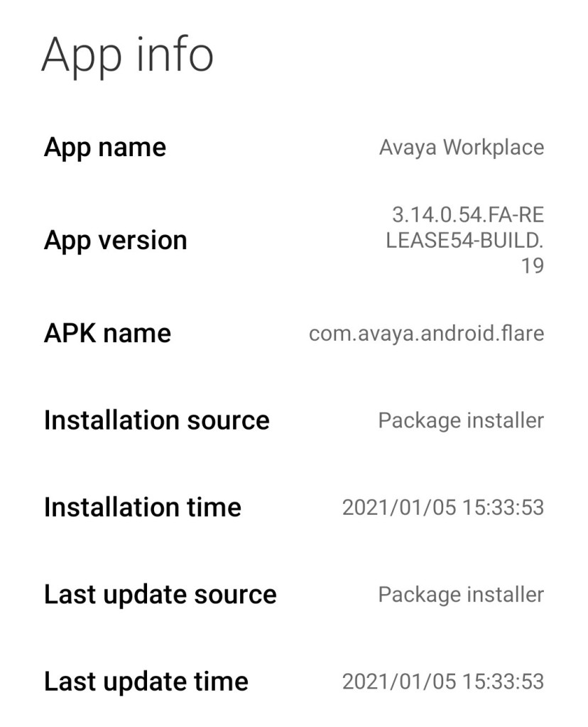 App info  App name  App version  APK name  Installation source  Installation time  Last update source  Last update time  Avaya Workplace  3.14.0.54. FA-RE  LEASE54-BUlLD.  19  com.avaya.android.flare  Package installer  2021/01/05 1  Package installer  2021/01/05 1